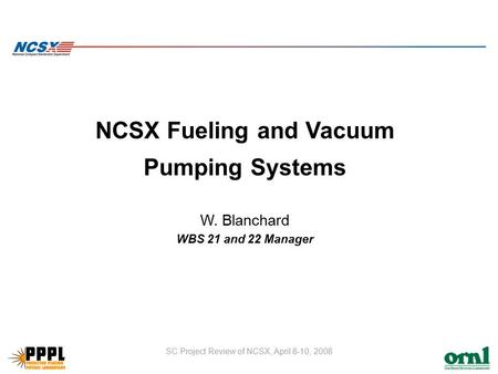 SC Project Review of NCSX, April 8-10, 2008 NCSX Fueling and Vacuum Pumping Systems W. Blanchard WBS 21 and 22 Manager.