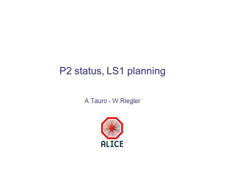 P2 status, LS1 planning A.Tauro - W.Riegler. Outline TS2 activities Detector activities during LS1 Proposal for ALICE recommissionig plan in 2014 Conclusions.