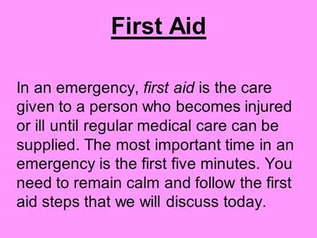 First Aid In an emergency, first aid is the care given to a person who becomes injured or ill until regular medical care can be supplied. The most important.