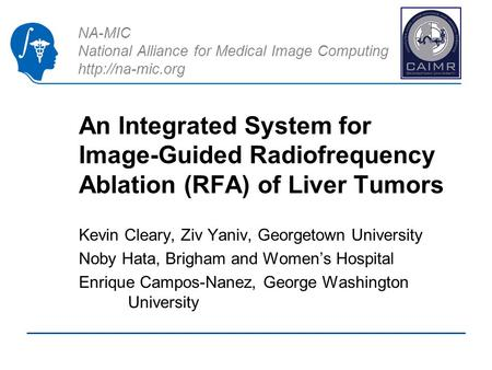 NA-MIC National Alliance for Medical Image Computing  An Integrated System for Image-Guided Radiofrequency Ablation (RFA) of Liver Tumors.