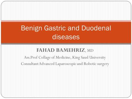 FAHAD BAMEHRIZ, MD Ass.Prof Collage of Medicine, King Saud University Consultant Advanced Laparoscopic and Robotic surgery Benign Gastric and Duodenal.