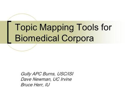 Topic Mapping Tools for Biomedical Corpora Gully APC Burns, USC/ISI Dave Newman, UC Irvine Bruce Herr, IU.