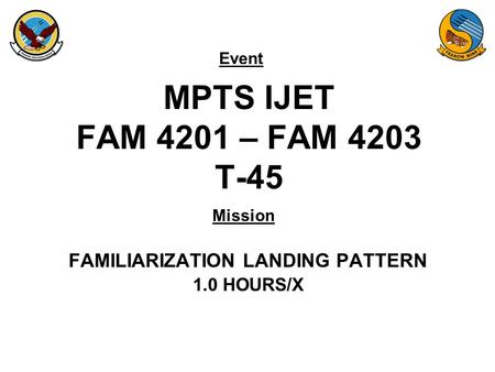 Event Mission MPTS IJET FAM 4201 – FAM 4203 T-45 FAMILIARIZATION LANDING PATTERN 1.0 HOURS/X.