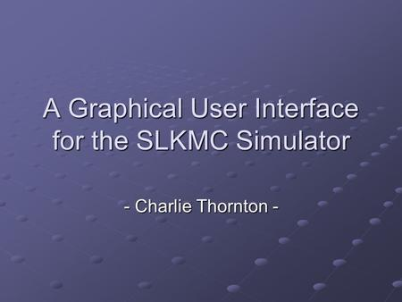 A Graphical User Interface for the SLKMC Simulator - Charlie Thornton -