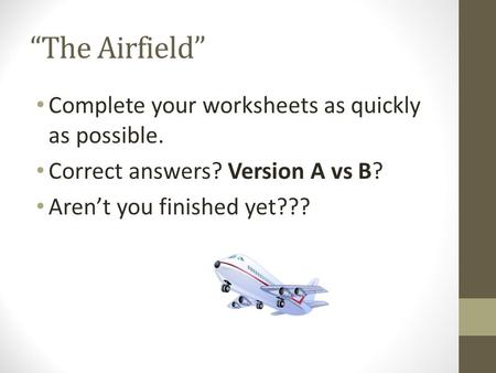 """The Airfield"" Complete your worksheets as quickly as possible. Correct answers? Version A vs B? Aren't you finished yet???"