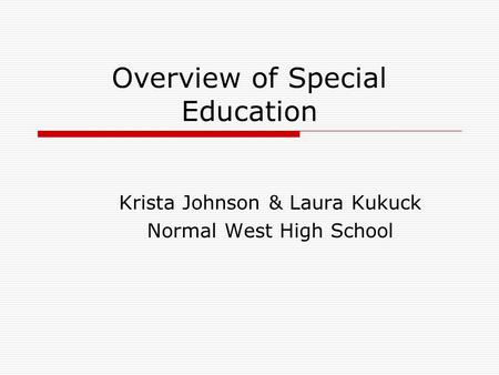 Overview of Special Education Krista Johnson & Laura Kukuck Normal West High School.