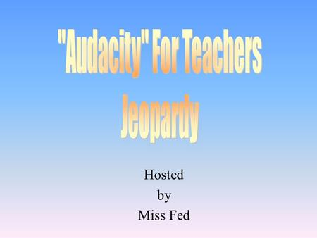 Hosted by Miss Fed 100 200 Accommodations Modifications 300 200 100 Audacity Basics.