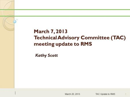 March 7, 2013 Technical Advisory Committee (TAC) meeting update to RMS Kathy Scott March 20, 2013TAC Update to RMS 1.