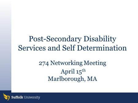 Post-Secondary Disability Services and Self Determination 274 Networking Meeting April 15 th Marlborough, MA.