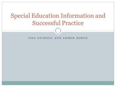 TISA NICHOLS AND AMBER BOREN Special Education Information and Successful Practice.