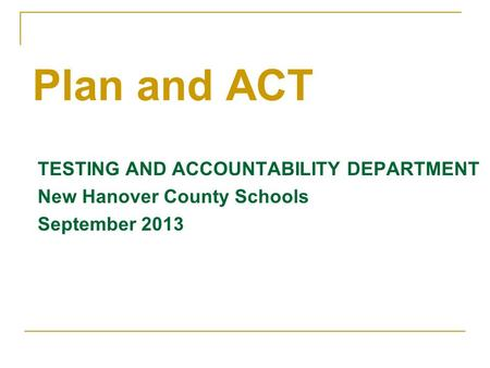 TESTING AND ACCOUNTABILITY DEPARTMENT New Hanover County Schools September 2013 Plan and ACT.