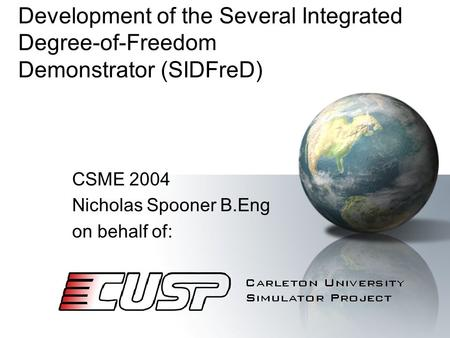 Development of the Several Integrated Degree-of-Freedom Demonstrator (SIDFreD) CSME 2004 Nicholas Spooner B.Eng on behalf of: