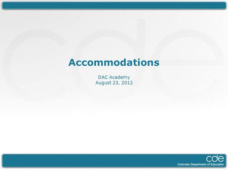 Accommodations DAC Academy August 23, 2012. Today General Overview of Accommodations The top 3 Non-standard Accommodations Monitoring and Tools.