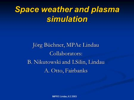 IMPRS Lindau, 6.2.2003 Space weather and plasma simulation Jörg Büchner, MPAe Lindau Collaborators: B. Nikutowski and I.Silin, Lindau A. Otto, Fairbanks.