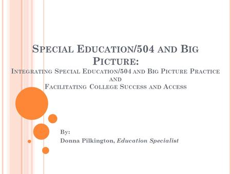 S PECIAL E DUCATION /504 AND B IG P ICTURE : I NTEGRATING S PECIAL E DUCATION /504 AND B IG P ICTURE P RACTICE AND F ACILITATING C OLLEGE S UCCESS AND.