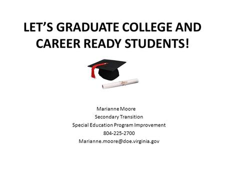 LET'S GRADUATE COLLEGE AND CAREER READY STUDENTS! Marianne Moore Secondary Transition Special Education Program Improvement 804-225-2700