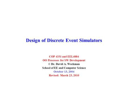 Design of Discrete Event Simulators COP 4331 and EEL4884 OO Processes for SW Development © Dr. David A. Workman School of EE and Computer Science October.