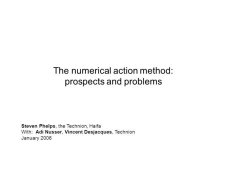0 The numerical action method: prospects and problems Steven Phelps, the Technion, Haifa With: Adi Nusser, Vincent Desjacques, Technion January 2006.
