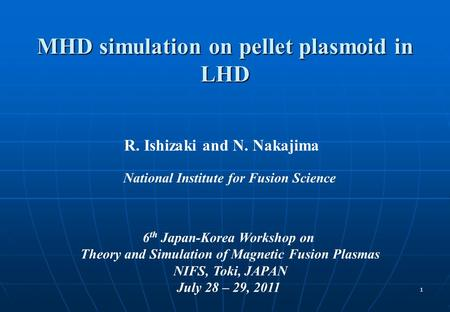 1 MHD simulation on pellet plasmoid in LHD R. Ishizaki and N. Nakajima 6 th Japan-Korea Workshop on Theory and Simulation of Magnetic Fusion Plasmas NIFS,