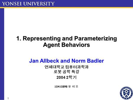 1 1. Representing and Parameterizing Agent Behaviors Jan Allbeck and Norm Badler 연세대학교 컴퓨터과학과 로봇 공학 특강 2004 2 학기 10410898 유 지 오.