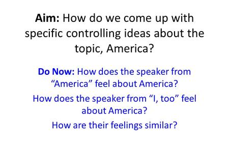 "Aim: How do we come up with specific controlling ideas about the topic, America? Do Now: How does the speaker from ""America"" feel about America? How does."