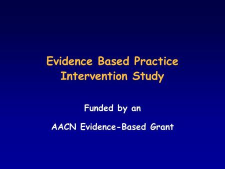Evidence Based Practice Intervention Study Funded by an AACN Evidence-Based Grant.