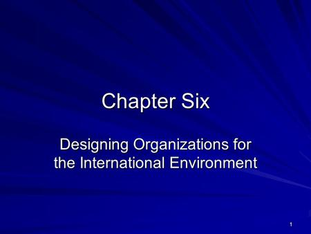 1 Chapter Six Designing Organizations for the International Environment.