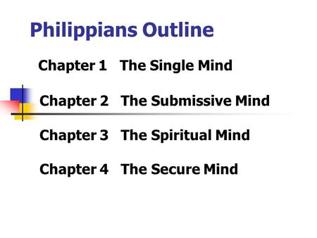 Philippians Outline Chapter 1 The Single Mind Chapter 2 The Submissive Mind Chapter 3 The Spiritual Mind Chapter 4 The Secure Mind.
