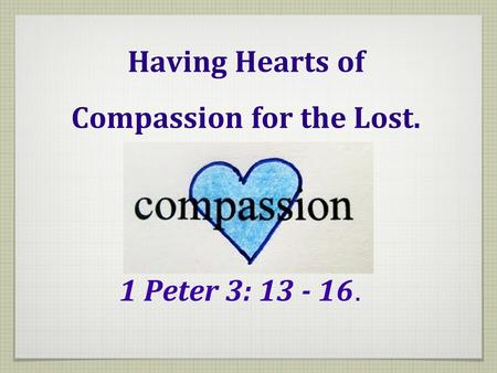 Having Hearts of Compassion for the Lost. 1 Peter 3: 13 - 16.