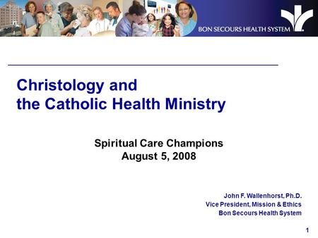 1 Christology and the Catholic Health Ministry Spiritual Care Champions August 5, 2008 John F. Wallenhorst, Ph.D. Vice President, Mission & Ethics Bon.