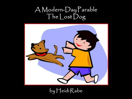 A Modern-Day Parable The Lost Dog by Heidi Rabe. Suppose a boy has a dog. While they are out for a walk, the dog chases a cat. The boy loses his grip.