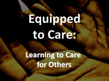 Equipped to Care: Learning to Care for Others. Why care for others? What is care/compassion?