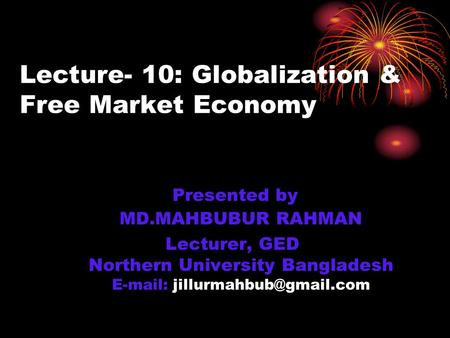 Lecture- 10: Globalization & Free Market Economy Presented by MD.MAHBUBUR RAHMAN Lecturer, GED Northern University Bangladesh
