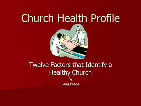 Church Health Profile Twelve Factors that Identify a Healthy Church By Greg Penna.