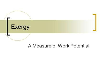 Exergy A Measure of Work Potential. Exergy Property Availability or available work Work = f (initial state, process path, final state)