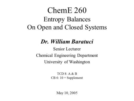 ChemE 260 Entropy Balances On Open and Closed Systems May 10, 2005 Dr. William Baratuci Senior Lecturer Chemical Engineering Department University of Washington.