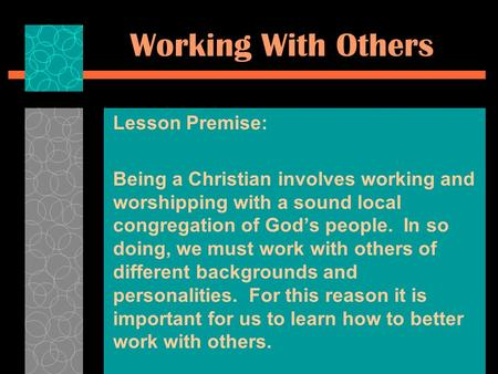 Working With Others Lesson Premise: Being a Christian involves working and worshipping with a sound local congregation of God's people. In so doing, we.