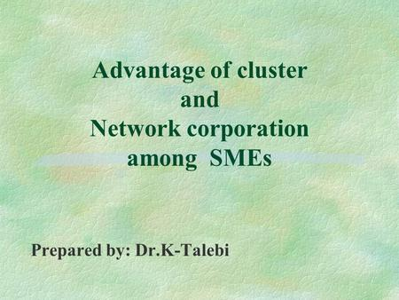 Advantage of cluster and Network corporation among SMEs Prepared by: Dr.K-Talebi.