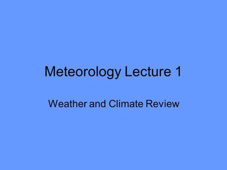 Meteorology Lecture 1 Weather and Climate Review.