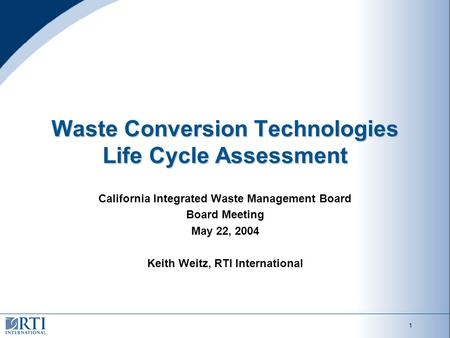 1 Waste Conversion Technologies Life Cycle Assessment California Integrated Waste Management Board Board Meeting May 22, 2004 Keith Weitz, RTI International.