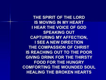 THE SPIRIT OF THE LORD IS MOVING IN MY HEART I HEAR THE VOICE OF GOD SPEAKING OUT CAPTURING MY AFFECTION, I SEE A NEW DIRECTION THE COMPASSION OF CHRIST.