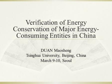Verification of Energy Conservation of Major Energy- Consuming Entities in China DUAN Maosheng Tsinghua University, Beijing, China March 9-10, Seoul.