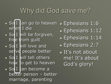 Why did God save me?  So I can go to heaven when I die  So I will be forgiven, free from guilt  So I will love and serve people better  So I will tell.