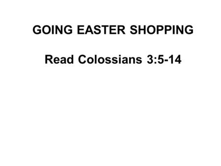 GOING EASTER SHOPPING Read Colossians 3:5-14. Tradition has it that in the early days of the Christian church, baptism was celebrated at Easter and all.