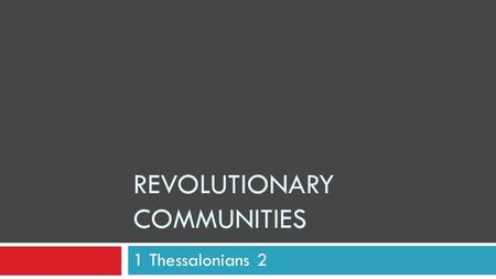 "REVOLUTIONARY COMMUNITIES 1 Thessalonians 2. It's not that complicated!  Paul Was Excited! ""These men who have upset the world have come here also!"""