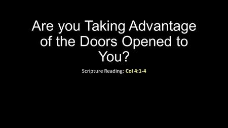 Are you Taking Advantage of the Doors Opened to You? Scripture Reading: Col 4:1-4.