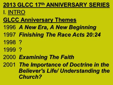 2013 GLCC 17 th ANNIVERSARY SERIES I. INTROI. INTRO GLCC Anniversary Themes 1996 A New Era, A New Beginning 1997 Finishing The Race Acts 20:24 1998 ? 1999.