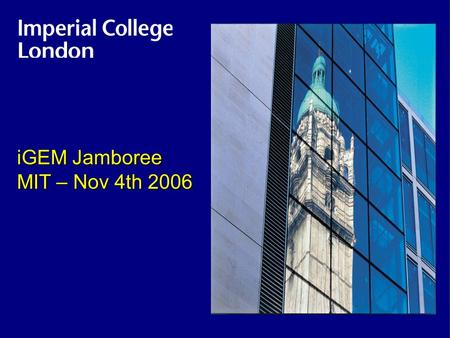 Imperial College iGEM Jamboree MIT – Nov 4th 2006.
