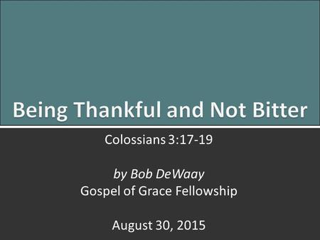 Being Thankful and Not Bitter: Colossians 3:17-191 Colossians 3:17-19 by Bob DeWaay Gospel of Grace Fellowship August 30, 2015.