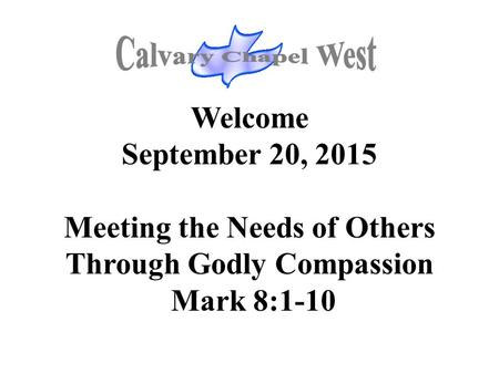 Welcome September 20, 2015 Meeting the Needs of Others Through Godly Compassion Mark 8:1-10.